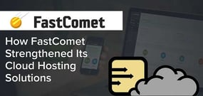 How FastComet's Expansion Has Strengthened Its Cloud Hosting Solutions, Security, and Customer Service
