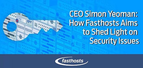 How Fasthosts Aims To Shed Light On Security Issues