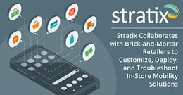 Stratix Collaborates with Brick-and-Mortar Retailers to Customize, Deploy, and Troubleshoot In-Store Mobility Solutions