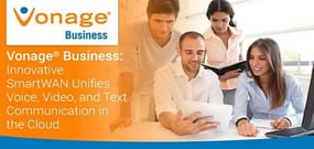 Vonage® Business: Innovative SmartWAN Unifies Voice, Video, and Text Communication in the Cloud