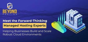 Beyond Hosting: Meet the Forward-Thinking Managed Hosting Experts Helping Businesses Build and Support Robust Cloud Environments