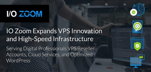 IO Zoom Serves Digital Professionals Enhanced Managed Services, Innovative VPS Reseller Accounts, and Optimized WordPress