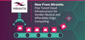 New From Mirantis: MCP Edge Fine-Tunes Cloud Infrastructure and Applications for Vendor-Neutral and Affordable Edge Computing