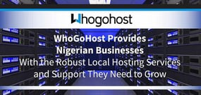 WhoGoHost Provides Nigerian Businesses With the Robust Local Hosting Services and Support They Need to Grow