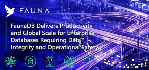 FaunaDB Delivers Developer Productivity and Global Scale for Enterprise Databases Requiring Data Integrity and Operational Safety