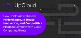 How UpCloud Emphasizes Performance, In-House Innovation, and Competitive Prices to Compete With Cloud Computing Giants
