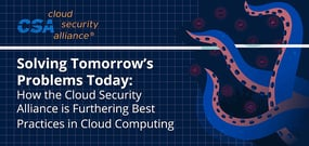 Solving Tomorrow's Problems Today: How the Cloud Security Alliance is Furthering Best Practices in Cloud Computing