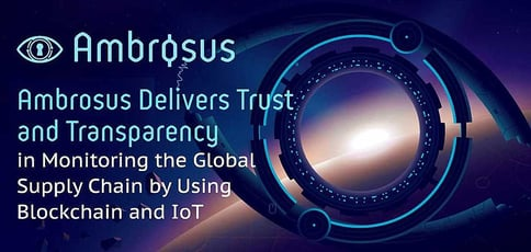 Ambrosus Delivers Trust and Transparency in Monitoring the Global Supply Chain by Using Blockchain and IoT