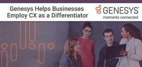 Making Connections: Genesys Helps Businesses of All Sizes Employ CX as a Competitive Business Differentiator