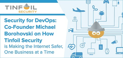 Security for DevOps: Co-Founder Michael Borohovski on How Tinfoil Security is Making the Internet Safer, One Business at a Time