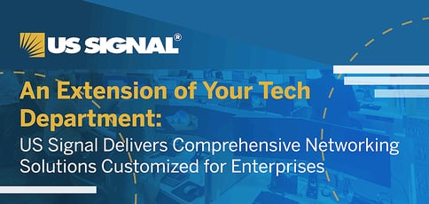 An Extension of Your Tech Department: US Signal Delivers Comprehensive Networking Solutions Customized for Enterprises