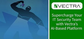 Supercharge Your IT Security Team with Vectra: Employing Artificial Intelligence and Ongoing Support to Detect Attackers and Hunt for Threats