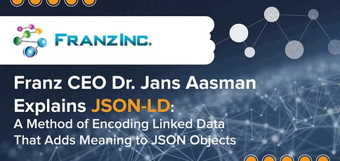 Franz CEO Dr. Jans Aasman Explains JSON-LD: A Method of Encoding Linked Data That Adds Meaning to JSON Objects