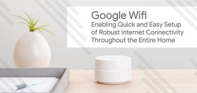 Google Wifi: Enabling Quick and Easy Setup of Robust Internet Connectivity Throughout the Entire Home