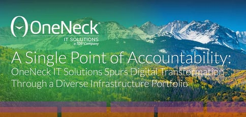 A Single Point of Accountability: OneNeck IT Solutions Spurs Digital Transformation Through a Diverse Infrastructure Portfolio