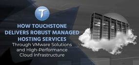 How Touchstone Delivers Robust Managed Hosting Services Through VMware Solutions and High-Performance Cloud Infrastructure