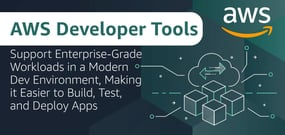 AWS Developer Tools Support Enterprise-Grade Workloads in a Modern Dev Environment, Making it Easier to Build, Test, and Deploy Apps