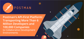 Postman's API-First Platform: Transporting More Than 6 Million Developers and 100,000 Companies to Collaborative Development Environments