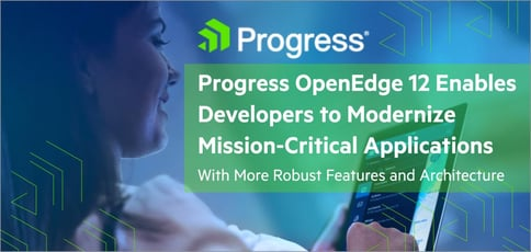 Progress OpenEdge 12 Enables Developers to Modernize Mission-Critical Applications With More Robust Features and Architecture