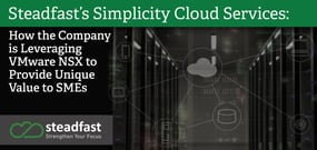 Steadfast's Simplicity Cloud Services: How the Company is Leveraging VMware NSX to Provide Unique Value to SMEs