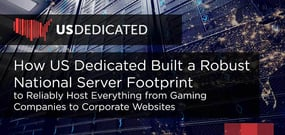 How US Dedicated Built a Robust National Server Footprint to Reliably Host Everything from Gaming Companies to Corporate Websites