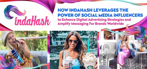 How indaHash Leverages the Power of Social Media Influencers to Enhance Digital Advertising Strategies and Amplify Messaging For Brands Worldwide