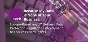 Because My Data is None of Your Business: Europe-Based noyb™ Delivers Data Protection Regulation Enforcement to Ensure Privacy Rights