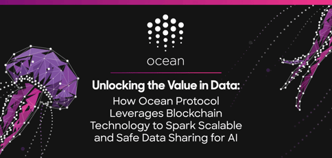 Unlocking the Value in Data: How Ocean Protocol Leverages Blockchain Technology to Spark Scalable and Safe Data Sharing for AI