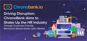 Driving Disruption: ChronoBank Aims to Shake Up the HR Industry Through a Consumer-Friendly, Blockchain-Based Global Labor Market