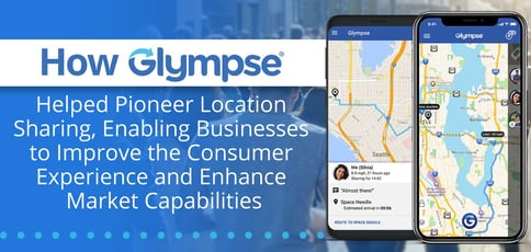 How Glympse Helped Pioneer Location Sharing, Enabling Businesses to Improve the Consumer Experience and Enhance Marketing Capabilities