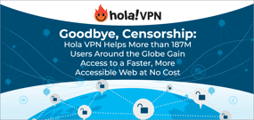 Goodbye, Censorship: Hola VPN Helps More than 187M Users Around the Globe Gain Access to a Faster, More Accessible Web at No Cost