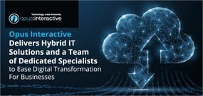 Opus Interactive Delivers Hybrid IT Solutions and a Team of Dedicated Specialists to Ease Digital Transformation For Businesses
