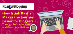 RoadToBlogging.com: How Istiak Rayhan Makes the Journey Easier for Bloggers Through Trusted Advice and Recommendations