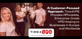A Customer-Focused Approach: Time4VPS Provides Affordable, Enterprise-Grade VPS Hosting to Businesses in Europe and Worldwide