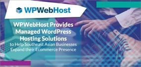 WPWebHost Provides Managed WordPress Hosting Solutions to Help Southeast Asian Businesses Expand their Ecommerce Presence
