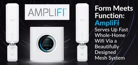 Form Meets Function: AmpliFi Serves Up Faster, Whole-Home Wifi Via a Beautifully Designed Mesh System