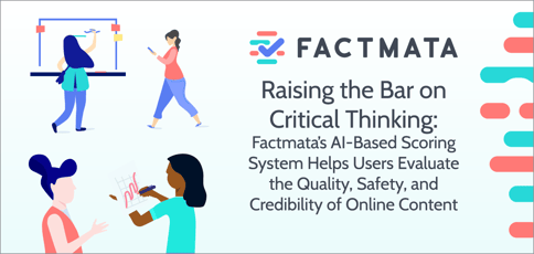 Raising the Bar on Critical Thinking: Factmata's AI-Based Scoring System Helps Users Evaluate the Quality, Safety, and Credibility of Online Content