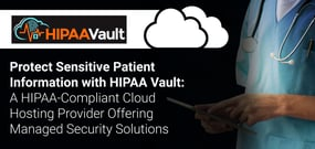 Protect Sensitive Patient Information with HIPAA Vault: A HIPAA-Compliant Cloud Hosting Provider Offering Managed Security Solutions