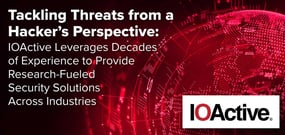 Tackling Threats from a Hacker's Perspective: IOActive Leverages Decades of Experience to Provide Research-Fueled Security Solutions Across Industries