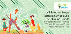 LYF Solutions Helps Australian SMBs Build Their Online Brands Through Sustainable Hosting, Website Design, and Social Media Marketing Tools