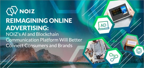 Reimagining Online Advertising: NOIZ's AI and Blockchain Communication Platform Will Better Connect Consumers and Brands