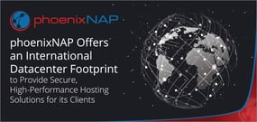 phoenixNAP Offers an International Datacenter Footprint to Provide Secure, High-Performance Hosting Solutions for its Clients