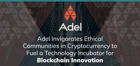 Adel Invigorates Ethical Communities in Cryptocurrency to Fuel a Technology Incubator for Blockchain Innovation