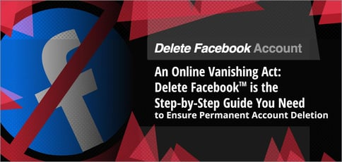 An Online Vanishing Act: Delete Facebook<sup>TM</sup> is the Step-by-Step Guide You Need to Ensure Permanent Account Deletion