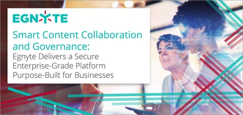 Smart Content Collaboration and Governance: Egnyte Delivers a Secure Enterprise-Grade Platform Purpose-Built for Businesses