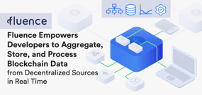 Fluence Empowers Developers to Aggregate, Store, and Process Blockchain Data from Decentralized Sources in Real Time