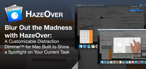 Blur Out the Madness with HazeOver: A Customizable Distraction Dimmer<sup>TM</sup> for Mac Built to Shine a Spotlight on Your Current Task