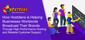 How Hostdens is Helping Businesses Worldwide Broadcast Their Brands Through High-Performance Hosting and Reliable Customer Support