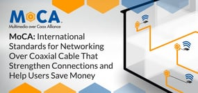 MoCA: International Standards for Networking Over Coaxial Cable That Strengthen Connections and Help Users Save Money