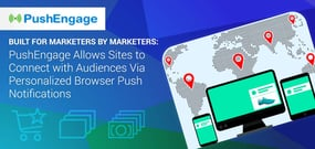 Built for Marketers by Marketers: PushEngage Allows Sites to Connect with Audiences Via Personalized Browser Push Notifications